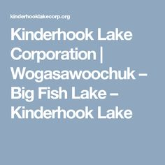 Kinderhook Lake Corporation | Wogasawoochuk – Big Fish Lake – Kinderhook Lake