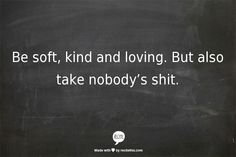 Be soft, kind and loving. But also take nobody's shit.