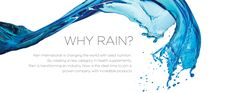 WHY RAIN? Rain International is changing the world with seed nutrition. By creating a new category in health supplements. Rain is transforming an industry. Now is the ideal time to join a proven company with incredible products