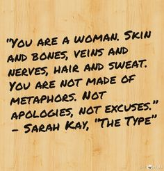 "You are a woman. Skin and bones, veins and nerves, hair and sweat. You are not made of metaphors. Not apologies, not excuses. - Sarah Kay, ""The Type"""