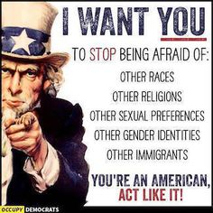 I WANT YOU to stop being afraid of: other races, other religions, other sexual preferences, other gender identities and other immigrants. You're an American, ACT LIKE IT!