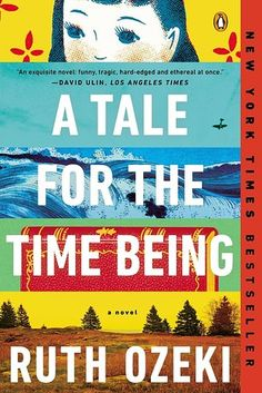A Tale for the Time Being by Ruth Ozeki | about a writer who finds the diary of a young Japanese girl and slowly becomes entangled in her life. #books