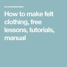 How to make felt clothing, free lessons, tutorials, manual