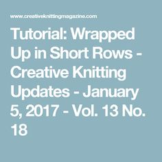 Tutorial: Wrapped Up in Short Rows - Creative Knitting Updates - January 5, 2017 - Vol. 13 No. 18
