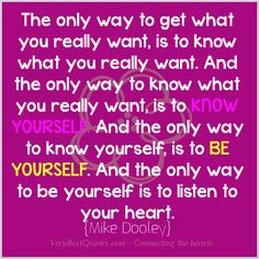 The only way to get what you really want, is to know what you really want. And the only way to know what you really want, is to know yourself. And the only way to know yourself, is to be yourself. And the only way to be yourself is to listen to your heart.  Mike Dooley