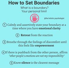 "How to Set Boundaries: What is a boundary? It is your personal limit. 1. Calmly and assertively state your boundary at a time where you have emotional clarity. 2. Retreat from the reaction 3. Breathe through the feelings of discomfort until this feels like empowerment. 4. If there is pushback from the other person, affirm ""other people's emotions are not my responsibility"" 5. Know silence is the clearest message"
