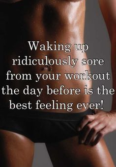 Waking up ridiculously sore from your workout the day before is the best feeling ever!