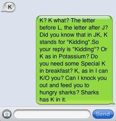 Haha! I hate when people text me abbreviations. Just spell it out, asshole!