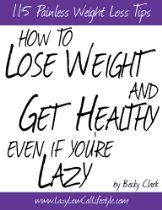 How To Lose Weight and Get Healthy Even If You're Lazy - 115 Painless Weight Loss Tips. Just pick a few tips at a time to incorporate into your life.