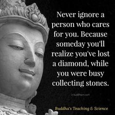 Never ignore a person who cares for you. Because someday you'll realize you've lost a diamond while you were busy collecting stones. Buddhist Quotes, Spiritual Quotes, Positive Quotes, Wise Quotes, Funny Quotes, Buddha Thoughts, Buddha Quotes Inspirational, Buddha Wisdom, Little Buddha