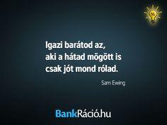 Igazi barátod az, aki a hátad mögött is csak jót mond rólad. - Sam Ewing, www. Motivation, Feelings, Quotes, Quotations, Quote, Shut Up Quotes, Inspiration