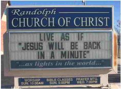 Live as if Jesus will be back in a minute.