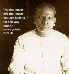 """""""Having never left the house, you are looking for the way home."""" -Nisargadatta Maharaj"""