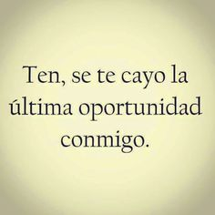 VC: Ten se te cayo la ultima oportunidad conmigo ( in your face! Stupid Love, Sad Love, Best Quotes, Love Quotes, Funny Quotes, Amazing Quotes, Latinas Quotes, Amor Quotes, Quotes En Espanol