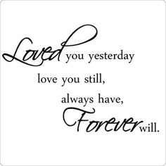 Loved you yesterday love you still, always have, forever will.