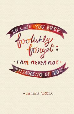 """Love quote idea - """"In case you ever foolishly forget; I am never not thinking of you."""" - Virginia Woolf {Courtesy of Society 6}"""