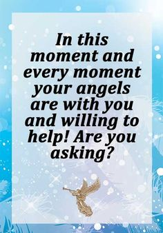 In this moment and every moment your angels are with you and willing to help! Are you asking?