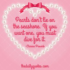 Pearls don't lie on the seashore. If you want one, you must dive for it. – Chinese Proverb thedailyquotes.com