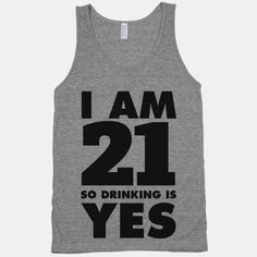 I Am 21 So Drinking Is Yes #partying #drinking #booze #21 #springbreak #funny