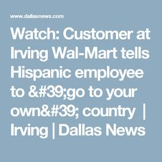 Watch: Customer at Irving Wal-Mart tells Hispanicemployee to 'go to your own' country | Irving | Dallas News