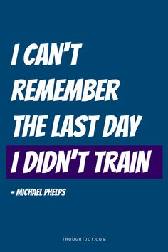 """""""I can't remember the last day I didn't train.""""  - Michael Phelps  More great quotes here!"""