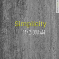Simplicity takes courage.