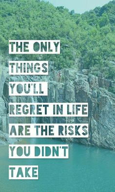 The only thing you'll regret in life are the risks you didn't take.