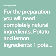 For the preparation you will need completely natural ingredients. Potato and lemon Ingredients: 1 potato juice of ½ lemon Preparation: first blend the potato and then add the lemon juice and mix we…