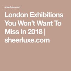 London Exhibitions You Won't Want To Miss In 2018 | sheerluxe.com
