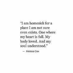 """I am homesick for a place I am not sure even exists. One where my heart is full. My body lived. And my soul understood."" MELISSA COX"