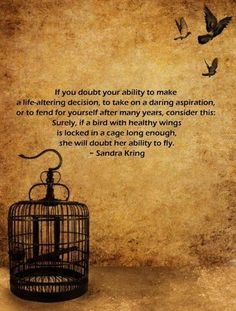 """If you doubt your ability to make a life-altering decision, to take on a daring aspiration or to fend for yourself after many years, consider this: Surely, if a bird with healthy wing is locked in a cage long enough, she will doubt her ability to fly."" -Sandra Kring"