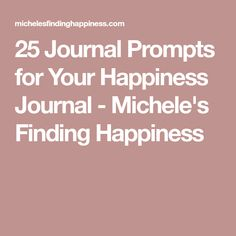 25 Journal Prompts for Your Happiness Journal - Michele's Finding Happiness