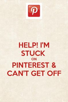 I'm stuck on Pinterest & I can't get off