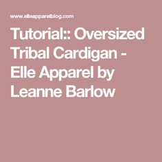 Tutorial:: Oversized Tribal Cardigan - Elle Apparel by Leanne Barlow