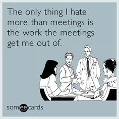 The only thing I hate more than meetings is the work the meetings get me out of.