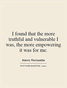 I found that the more truthful and vulnerable I was, the more empowering it was…