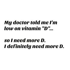 My doctor told me I'm low on vitamin D. I need more D in my life apparently :D