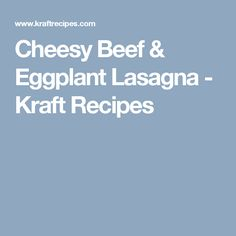 Cheesy Beef & Eggplant Lasagna - Kraft Recipes
