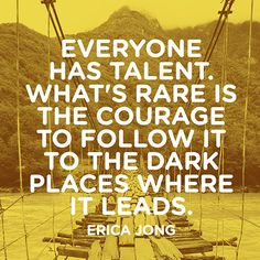 Everyone has talent. What's rare is the courage to follow it to the dark places…
