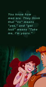 """You know how men are. They think that """"no"""" means """"yes"""" and """"get lost"""" means """"Take me, I'm yours"""" -- Hercules"""