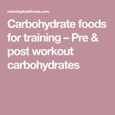 Carbohydrate foods for training – Pre & post workout carbohydrates