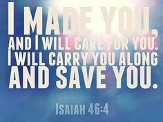 Isaiah 46:4 KJV And even to your old age I am he; and even to hoar hairs will I carry you: I have made, and I will bear; even I will carry, and will deliver you.