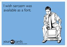 Funny Reminders Ecard: I wish sarcasm was available as a font.@ http://www.someecards.com/usercards/nsviewcard/MjAxMi0wZDYxNzQ1M2ZjYzc4MjFl