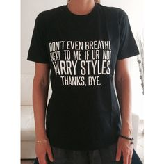 Dont Even Breathe Next to Me if Ur Not Harry Styles Thanks Bye... ($15) ❤ liked on Polyvore