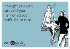 I thought you were cute until you mentioned you didn't like to read...