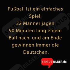 Fußball ist ein einfaches Spiel: 22 Männer jagen 90 Minuten lang einem Ball nach, und am Ende gewinnen immer die Deutschen. - Fußball Sprüche, WM Sprüche, Sport Sprüche
