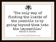 """""""The only way of finding the limits of the possible is by going beyond them into the impossible."""" —Arthur C. Clarke www.WinningWithJohn"""