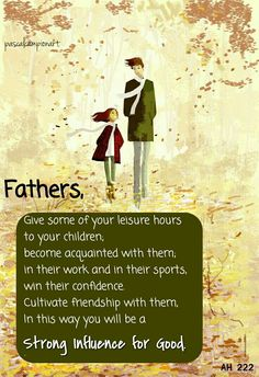 Fathers, ...combine affection with authority, kindness and sympathy with firm restraint.Give some of your leisure hours to your children; become acquainted with them; associate with them in their work and in their sports, and win their confidence.Cultivate friendship with them, especially with your sons.In this way you will be a strong influence for good.9AH 222.2, Ellen G. White.