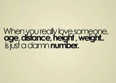 When you really love someone, age distance, height, weight is just a damn number... From From Life is a Bitch Quotes Facebook Page http://www.facebook.com/pages/Life-is-a-Bitch-Quotes/228697947191691