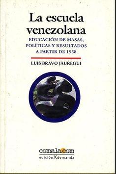 La escuela venezolana : educación de masas, políticas y resultados a partir de 1958 / Luis Bravo Jáuregui